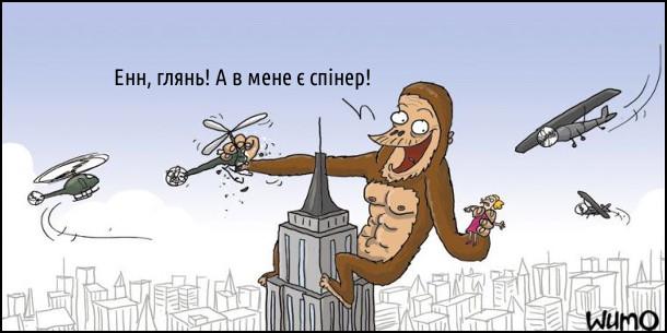 Кінг-Конг виліз на Емпаєр Стейт Білдінг тримаючи в руці Енн Дерроу. Навколо них літають гелікоптери. Він схопив одного і каже: - Енн, глянь! А в мене є спінер!