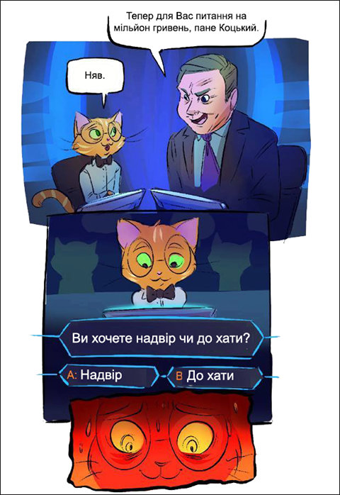 Кіт в передачі Перший мільйон. Ведучий: - Тепер для вас питання на мільйон гривень, пане Коцький. Кіт: - Няв. Ви хочете надвір чи до хати? Варіант А: Надвір. Варіант B: До хати. Кіт напружено думає, ніяк не може вирішити