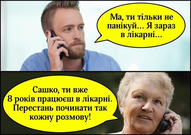 - Ма, ти тільки не панікуй... Я зараз в лікарні... - Сашко, ти вже 8 років працюєш в лікарні. Перестань починати так кожну розмову!