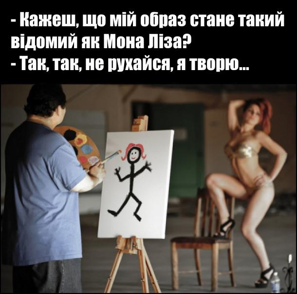 Натурниця в бікіні позує художнику: - - Кажеш, що мій образ стане такий відомий як Мона Ліза? Художник, малюючи примітивний дитячий малюнок: - Так, так, не рухайся, я творю...