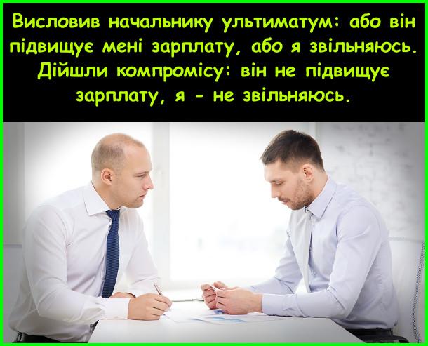 Висловив начальнику ультиматум: або він підвищує мені зарплату, або я звільняюсь. Дійшли компромісу: він не підвищує зарплату, я - не звільняюсь.