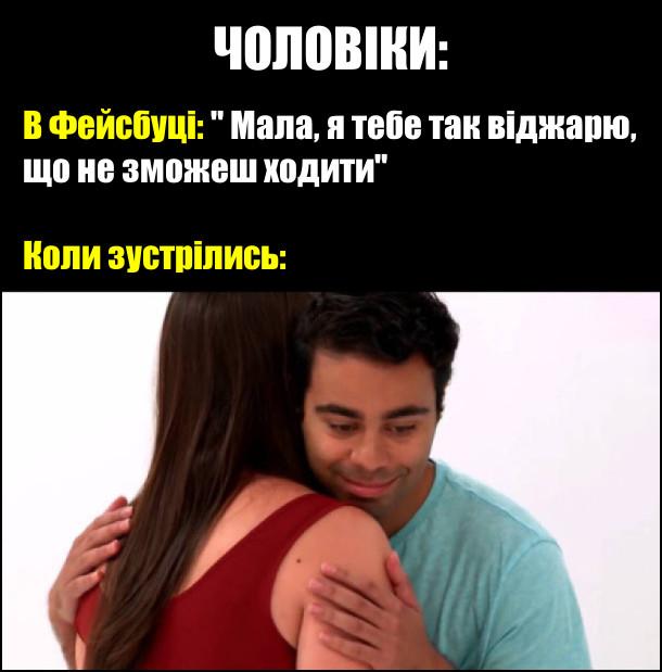 """Чоловіки. В фейсбуці: """"Мала, я тебе так віджарю, що не зможеш ходити"""". Коли зустрілись: боязко обійняв"""