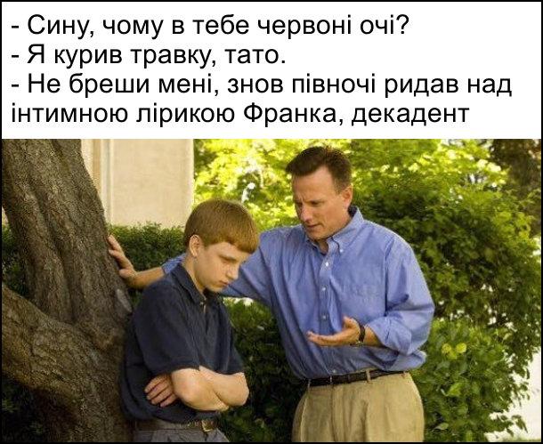 - Сину, чому в тебе червоні очі? - Я курив травку, тато. - Не бреши мені, знов півночі ридав над інтимною лірикою Франка, декадент