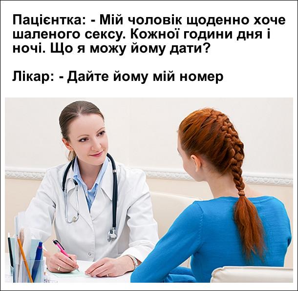 Пацієнтка: - Мій чоловік щоденно хоче шаленого сексу. Кожної години дня і ночі. Що я можу йому дати?  Лікар: - Дайте йому мій номер