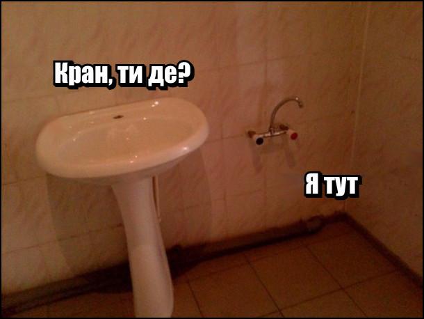 У ванні раковина питає: - Кран, ти де? Кран (вмурований в незрозумілому місці): - Я тут