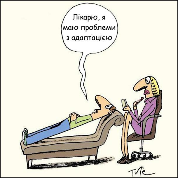 В кабінеті психолога пацієнт лік на тапчан, але не вигнувсяа лежить рівно, як палка. - Лікарю, я маю проблеми з адаптацією