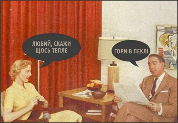 Дружина щось в'яже, чоловік читає газету. Дружина: - Любий, скажи щось тепле. Чоловік: - Гори в пеклі
