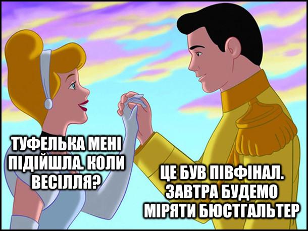 Попелюшка: - Туфелька мені підійшла. Коли весілля? Принц: - Це був півфінал. Завтра будемо міряти бюстгальтер