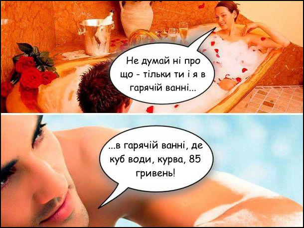 Дружина: - Не думай ні про що - тільки ти і я в гарячій ванні... Чоловік: - ...в гарячій ванні, де куб води, курва, 85 гривень!