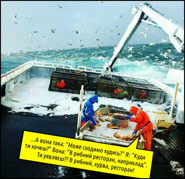 """Двоє рибалок  в штормову погоду на рибальському судні Один бідкається: - ...А вона така: """"Може сходимо кудись?"""" Я: """"Куди ти хочеш?"""" Вона: """"В рибний ресторан, наприклад"""".  Ти уявляєш?? В рибний, курва, ресторан!"""