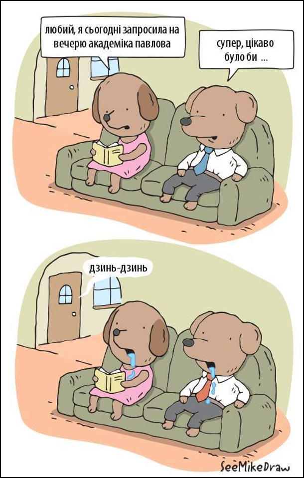 Сім'я собак сидять вдома на дивані. - любий, я сьогодні запросила на вечерю академіка павлова. - супер, цікаво було би... Задзвенів дверний дзвінок: - дзинь-дзинь. В собак потекла слина
