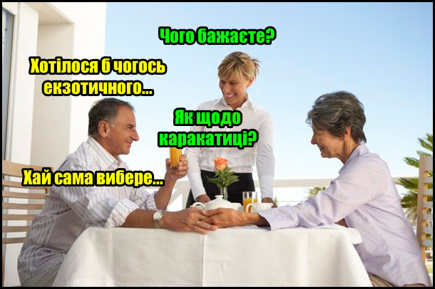 В ресторані чоловік з жінкою. Офіціант звертається до чоловіка: - Чого бажаєте? - Хотілося б чогось екзотичного... - Як щодо каракатиці? - Хай сама вибере...