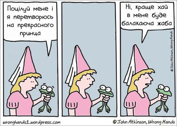 Жаба: - Поцілуй мене і я перетворюсь на прекрасного принца. Принцеса: - Ні, краще хай в мене буде балакаюча жаба