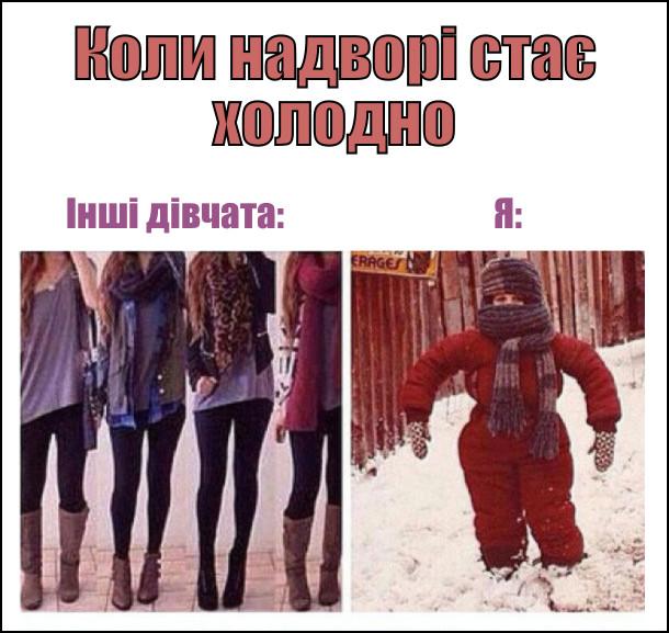 Коли надворі стає холодно. Інші дівчата: легко вдягнені. Я: закутана по самі вуха