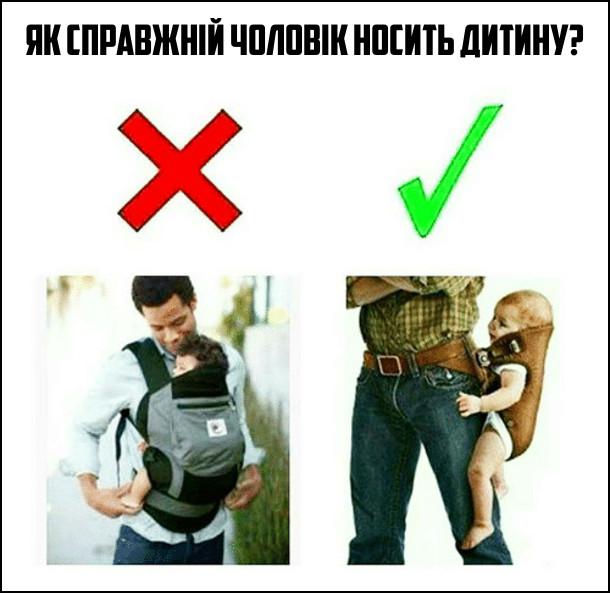 Як справжній чоловік носить дитину? В рюкзачку поперед себе - невірно. Збоку на поясі, неначе револьвер - вірно