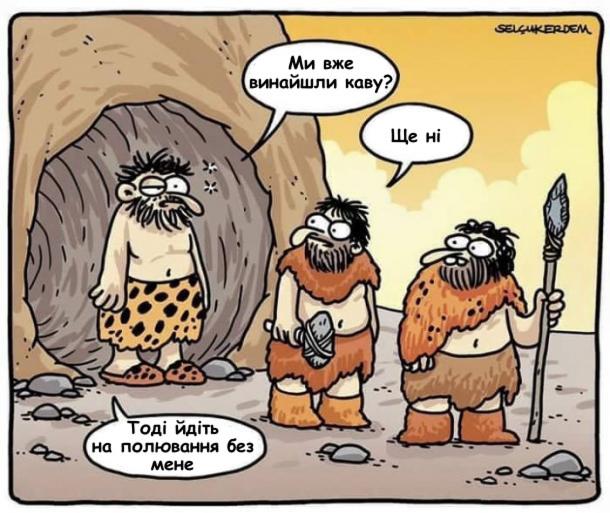 Доісторичні часи. Мисливці зібрались на полювання. Один чоловік заспаний виходить з печери, питає: - Ми вже винайшли каву? - Ще ні. - Тоді йдіть на полювання без мене