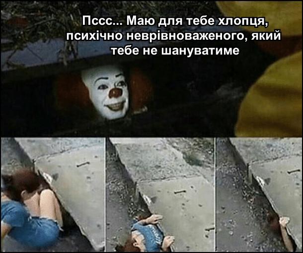 Клоун з каналізації: - Пссс... Маю для тебе хлопця, психічно неврівноваженого, який  тебе не шануватиме. Дівчина полізла туди