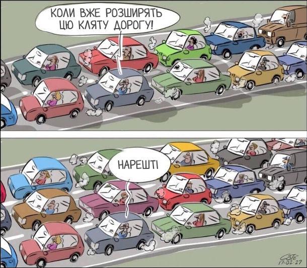 Двополосна дорога. Машини стоять в заторі. Один водій каже: - Коли вже розширять цю кляту дорогу! Дорогу розширили, але машини все одно в корках. Водій, задоволено: - Нарешті