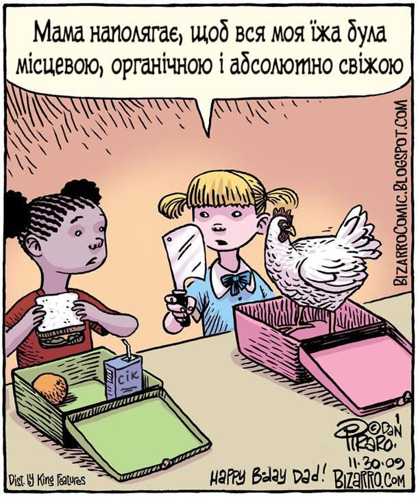 В школі в обіднню перерву діти виймають обіди з дому. Одна дівчинка виймає живу курку і ножа. Пояснює: - Мама наполягає, щоб вся моя їжа була місцевою, органічною і абсолютно свіжою