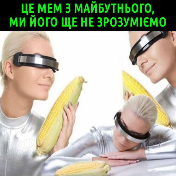 Це мем з майбутнього, ми його ще не зрозуміємо. Дівчина в дивних окулярах віртуальної реальності з качаном кукурудзи