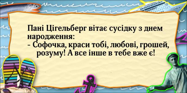 Мадам Цігельберг вітає сусідку з днем народження: - Софочко, краси тобі, любові, грошей, розуму! А все інше в тебе вже є!