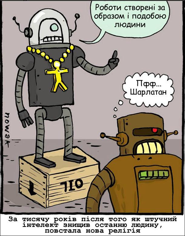 За тисячу років після того як штучний інтелект знищив останню людину, повстала нова релігія. Робот-проповідник: - Роботи створені за образом і подобою людини. Інший робот: - Пфф... Шарлатан