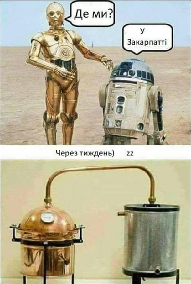 Посеред пустелі стоять персонажі з фільму Зоряні війни дроїди R2D2 і C3PO.  C3PO: - Де ми? R2D2: - У Закарпатті. Через тиждень вони стали ємностями для самогонного апарату