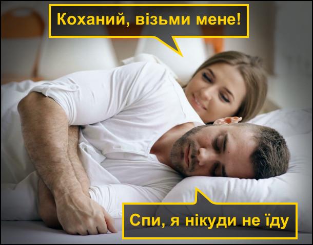 Чоловік і дружина в ліжку. Дружина: - Коханий, візьми мене! Чоловік: - Спи, я нікуди не їду