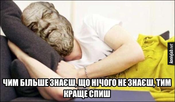 Сократ. Чим більше знаєш, що нічого не знаєш, тим краще спиш