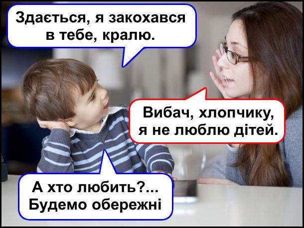 Малий: - Здається, я закохався в тебе, кралю. Дівчина: - Вибач, хлопчику, я не люблю дітей. - А хто любить?... Будемо обережні
