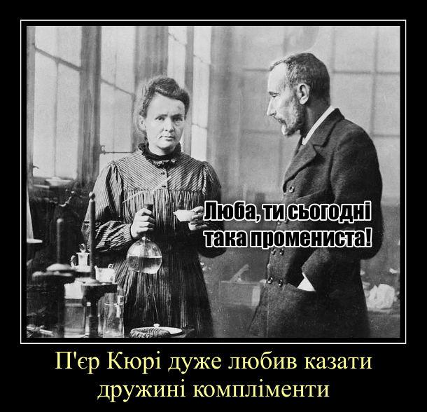 Демотиватор, мем про Кюрі, науковців, що винайшли радіоактивні елементи радій і полоній. П'єр Кюрі дуже любив казати дружині компліменти: - Люба, ти сьогодні така промениста!