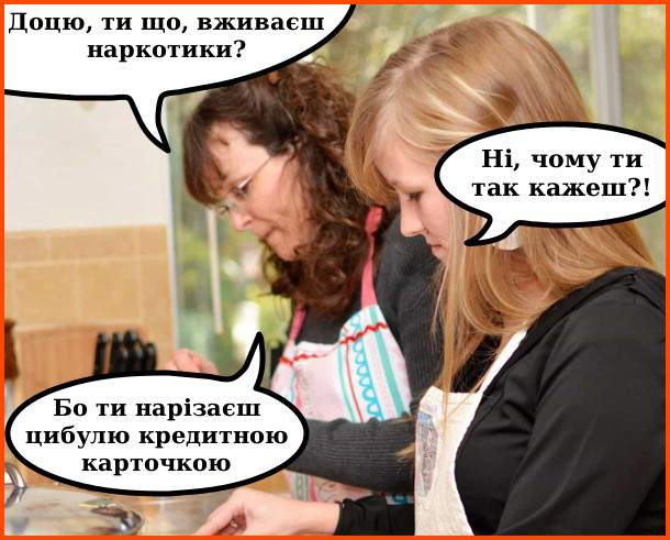 На кухні мама і дочка. - Доцю, ти що, вживаєш наркотики? - Ні, чому ти так кажеш?! - Бо ти нарізаєш цибулю кредитною карточкою