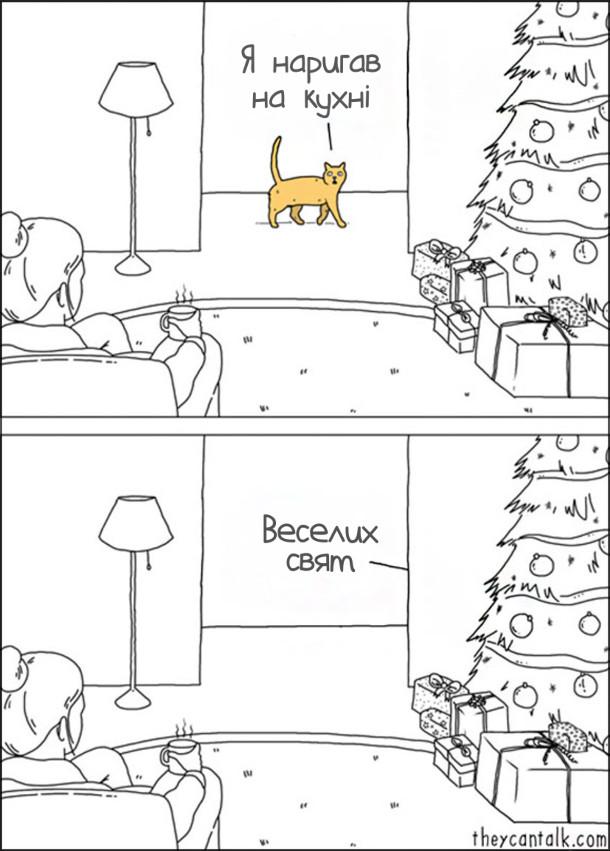 Під час різдвяних свят, коли ялинка прикрашена і приготовані подарунки, кіт, проходячи повз двері, каже: - Я наригав на кухні. і додав: - Веселих свят
