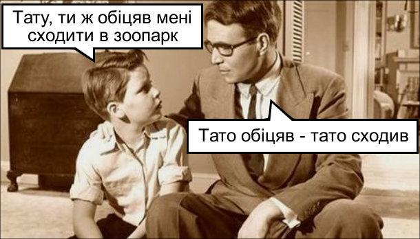 - Тату, ти ж обіцяв мені сходити в зоопарк. - Тато обіцяв - тато сходив