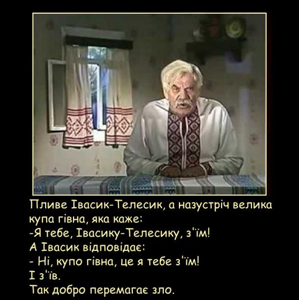 Пливе Івасик-Телесик, а назустріч велика купа гівна, яка каже: -Я тебе, Івасику-Телесику, з'їм! А Івасик відповідає: - Ні, купо гівна, це я тебе з'їм! І з'їв. Так добро перемагає зло.