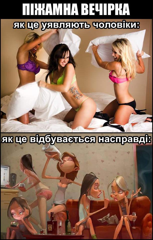 Піжамна вечірка. Як це уявляють чоловіки: дівчата в білизні на ліжку б'ються подушками. Як це відбувається насправді: дівчата п'ють алкоголь, читають телефон, дивляться щось на компі, п'яні суперечки