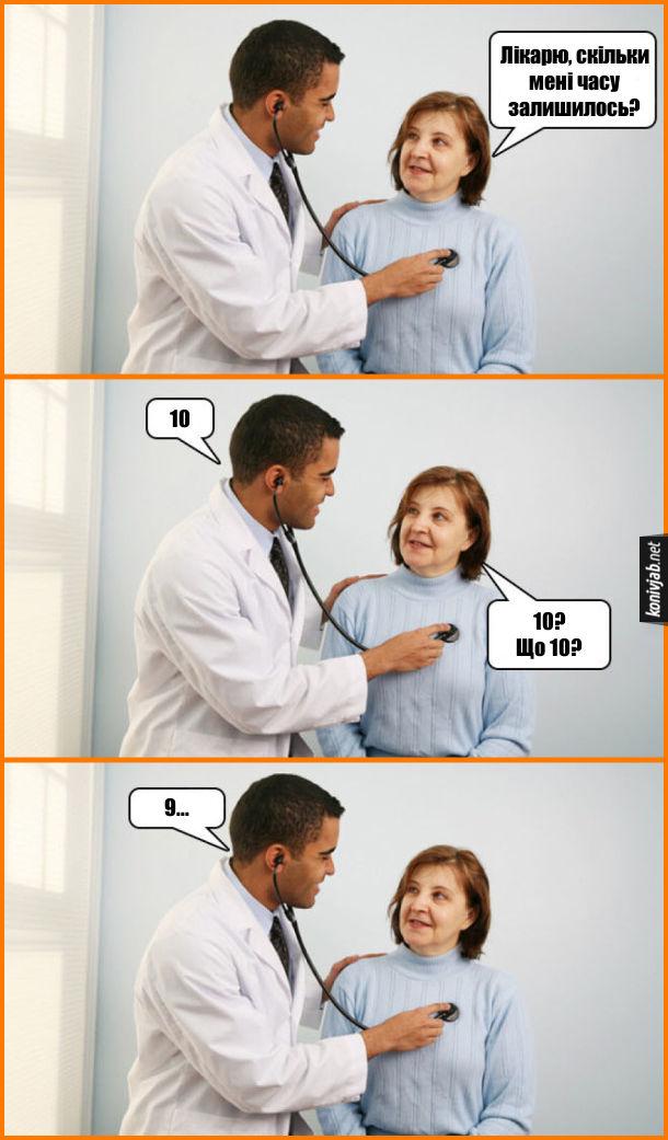 В лікарні лікар оглядає літню жінку. Жінка: - Лікарю, скільки мені часу залишилось? Лікар: - 10. Жінка: - 10? Що 10? Лікар: - 9...