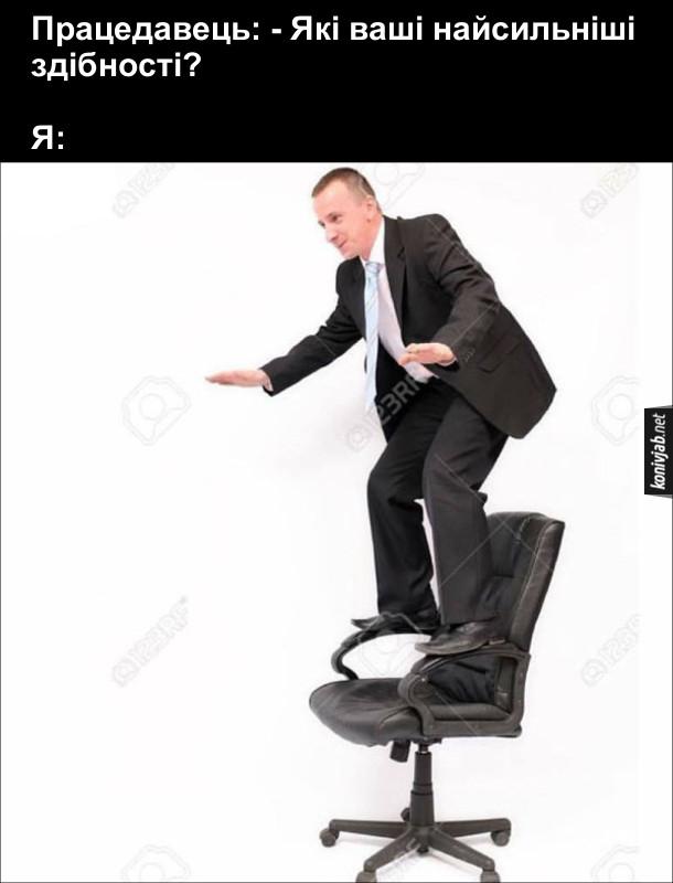 Працедавець: - Які ваші найсильніші здібності?  Я: виліз на крісло. Смішна співбесіда на роботу