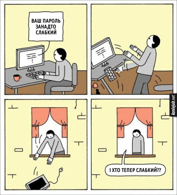 Комікс про юзера. Чоловік сидить за комп'ютером і обирає собі пароль. У відповідь з'явилось повідомлення: Ваш пароль занадто слабкий. Чоловік викинув компа з вікна і крикнув: - І хто тепер слабкий??