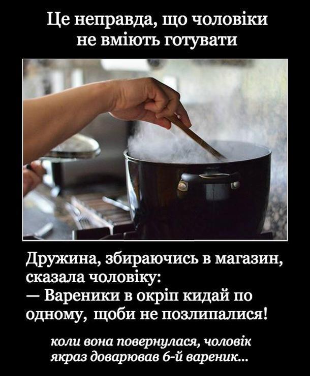 Прикол чоловік на кухні. Це неправда, що чоловіки не вміють готувати. Дружина, збираючись в магазин, сказала чоловіку: - Вареники в окріп кидай по одному, щоби не позлипалися! Коли вона повернулася, чоловік якраз доварював 6-й вареник...