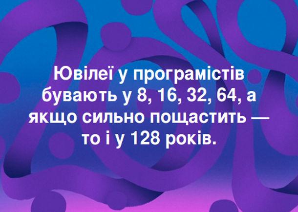 Анекдот про програмістів. Ювілеї у програмістів бувають у 8, 16, 32, 64, а якщо сильно пощастить - тоі у 128 років