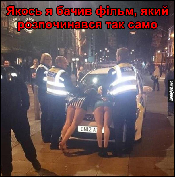 Британська поліція затримала двох дівчат в коротких спідницях і поклала їх нат капот. Якось я бачив фільм, який розпочинався так само (мабуть фільм для дорослих)