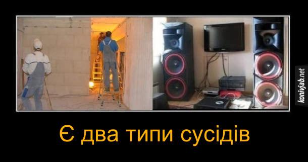 Мем про сусідів. Є два типи сусідів: ті що роблять ремонт і ті що слухають музику на потужній аудіосистемі