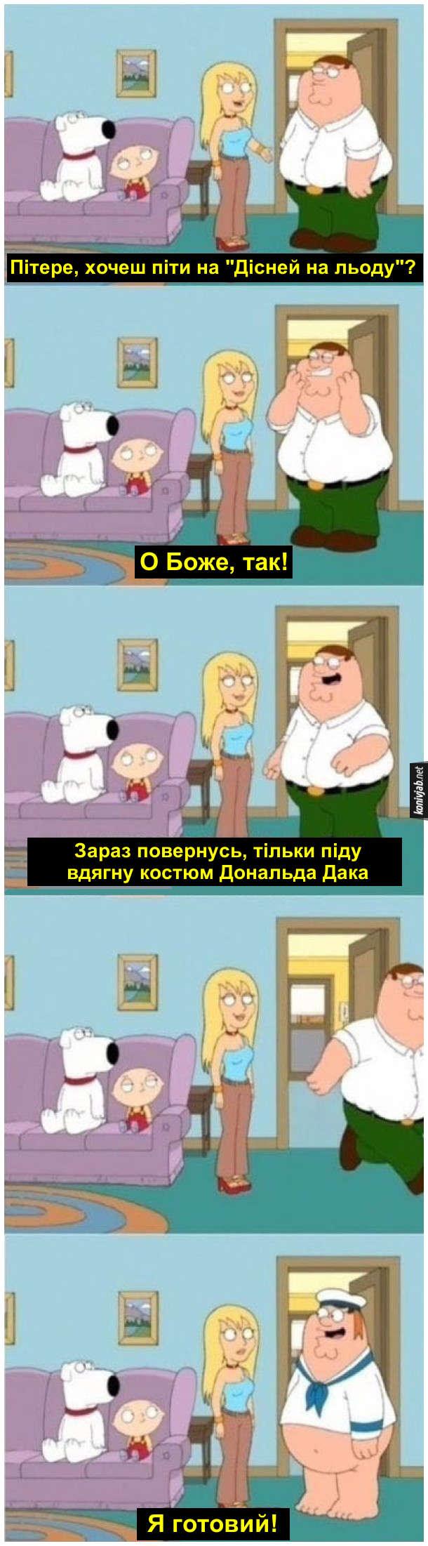 """Прикол з Гріфінів. Смішний епізод з серіалу Family Guy. Джиліан питає Пітера: - Пітере, хочеш піти на """"Дісней на льоду""""? Пітер: - О Боже, так! Зараз повернусь, тільки піду вдягну костюм Дональда Дака. Побіг і невдовзі прибіг в костюмі Дональда і без трусів (як і Дональд Дак) - Я готовий!"""