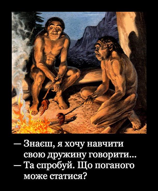 Жарт про печерних людей. Біля вогнища сидять двоє печерних чоловіків. - Знаєш, я хочу навчити свою дружину говорити... - Та спробуй. Що поганого може статися?