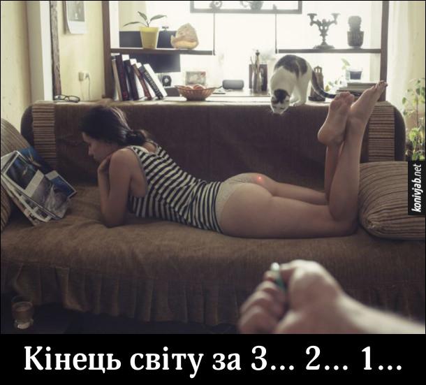 Дівчина в майці і трусиках лежить на дивані і читає журнал. Хлопець направив лазерний вказівник так, що червона цяточка якраз на сідницях дівчини. Кіт націлився на цю цяточку і готується цибнути. Буде кінець світу за 3... 2... 1...