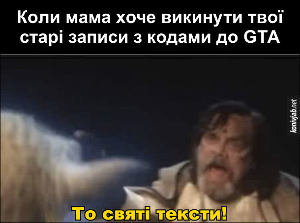 Мем Люк Скайвокер. Коли мама хоче викинути твої старі записи з кодами до GTA. Сцена із Зоряних Воєн, де Люк Скайвокер кричить: - То святі тексти!