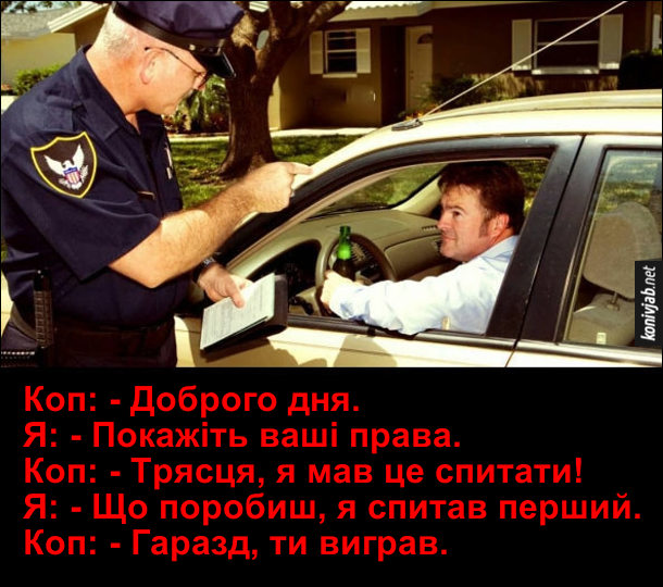 Смішна розмова з поліцейським. Поліціянт зупинив авто. Коп: - Доброго дня. Я: - Покажіть ваші права. Коп: - Трясця, я мав це спитати! Я: - Що поробиш, я спитав перший. Коп: - Гаразд, ти виграв.