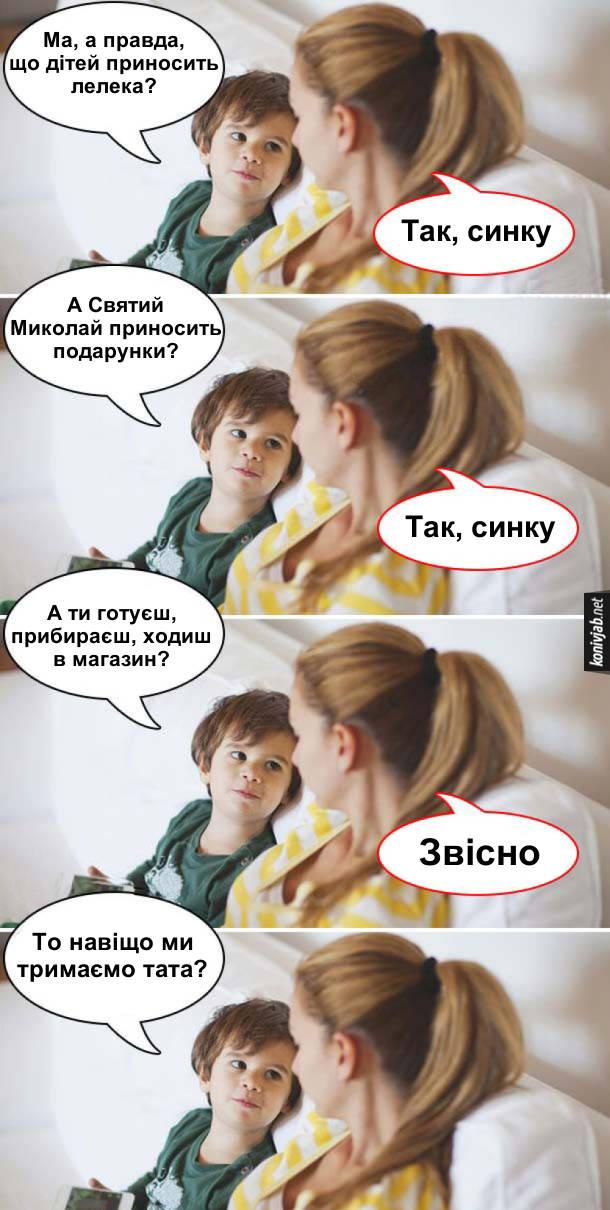 Смішні дитячі питання. Син: - Ма, а правда, що дітей приносить лелека? Мама: - Так, синку. Син: - А Святий Миколай приносить подарунки? Мама: - Так, синку. Син: - А ти готуєш, прибираєш, ходиш в магазин? Мама: - Звісно. Син: - То навіщо ми тримаємо тата?