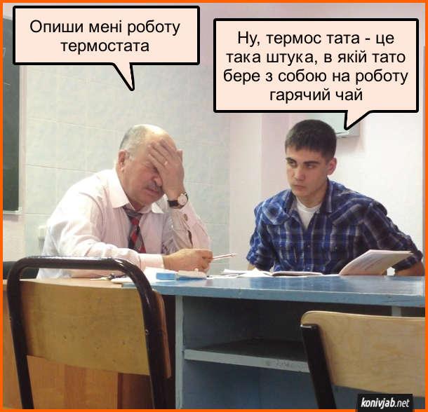 Анекдот про студента на іспиті. Викладач вже замучився з цим студентом і дає йому найпростіше питання: - Опиши мені роботу термостата. Студент: - Ну, термос тата - це така штука, в якій тато бере з собою на роботу гарячий чай